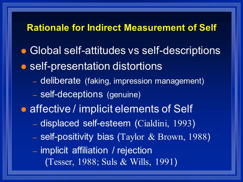 Rationale for Indirect Measurement of Self l Global self-attitudes vs self-descriptions l self-presentation distortions – deliberate (faking, impressi