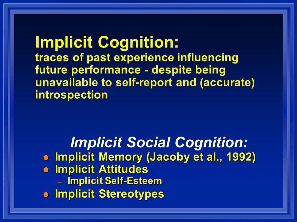 Implicit Cognition: traces of past experience influencing future performance - despite being unavailable to self-report and (accurate) introspection Implicit Social Cognition: l Implicit Memory (Jacoby et al., 1992) l Implicit Attitudes – Implicit Self-Esteem l Implicit Stereotypes Implicit Social Cognition: l Implicit Memory (Jacoby et al., 1992) l Implicit Attitudes – Implicit Self-Esteem l Implicit Stereotypes