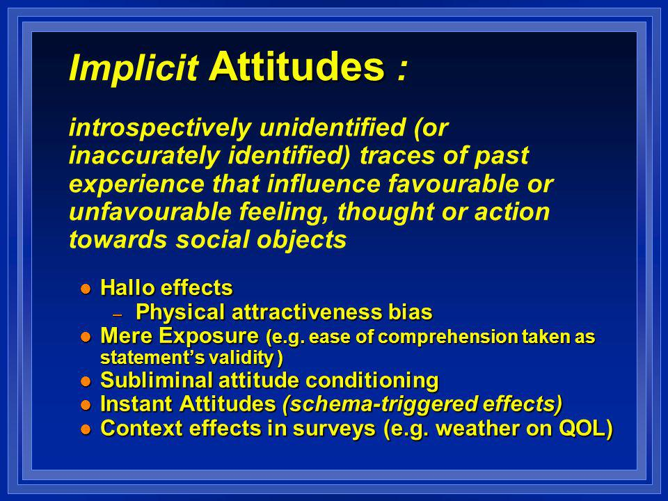 Attitudes Implicit Attitudes : introspectively unidentified (or inaccurately identified) traces of past experience that influence favourable or unfavourable feeling, thought or action towards social objects l Hallo effects – Physical attractiveness bias l Mere Exposure (e.g.