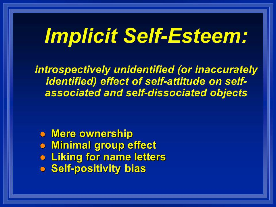 Implicit Self-Esteem: introspectively unidentified (or inaccurately identified) effect of self-attitude on self- associated and self-dissociated objects l Mere ownership l Minimal group effect l Liking for name letters l Self-positivity bias l Mere ownership l Minimal group effect l Liking for name letters l Self-positivity bias