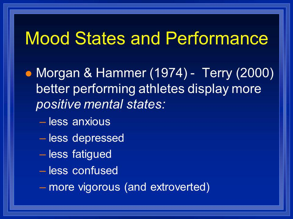 Mood States and Performance l Morgan & Hammer (1974) - Terry (2000) better performing athletes display more positive mental states: –less anxious –les