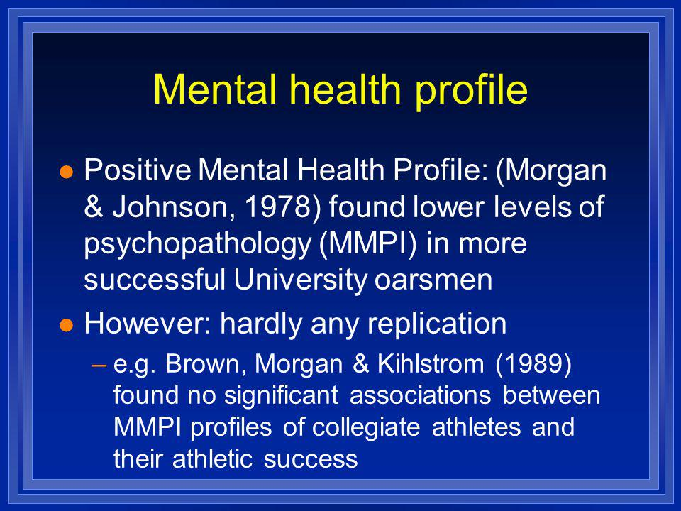 Mental health profile l Positive Mental Health Profile: (Morgan & Johnson, 1978) found lower levels of psychopathology (MMPI) in more successful Unive