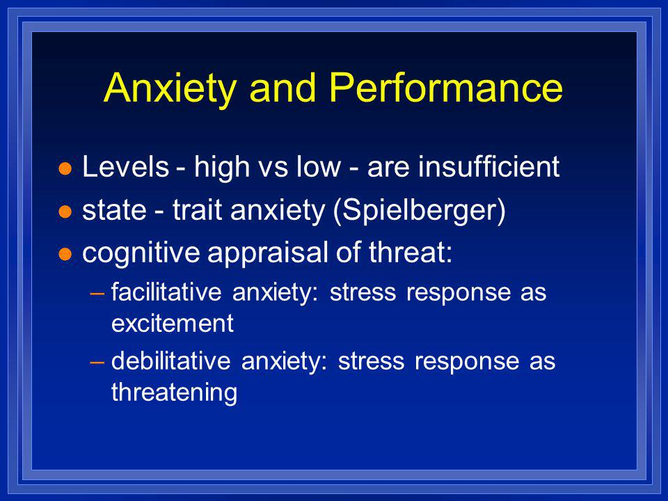 Anxiety and Performance l Levels - high vs low - are insufficient l state - trait anxiety (Spielberger) l cognitive appraisal of threat: –facilitative anxiety: stress response as excitement –debilitative anxiety: stress response as threatening