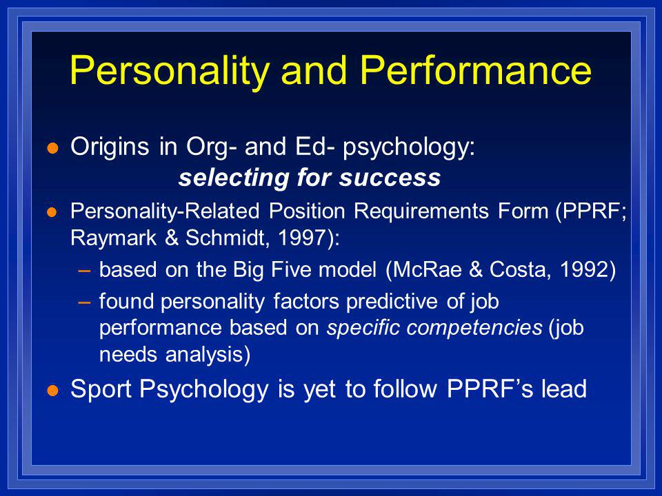 Personality and Performance l Origins in Org- and Ed- psychology: selecting for success l Personality-Related Position Requirements Form (PPRF; Raymark & Schmidt, 1997): –based on the Big Five model (McRae & Costa, 1992) –found personality factors predictive of job performance based on specific competencies (job needs analysis) l Sport Psychology is yet to follow PPRFs lead
