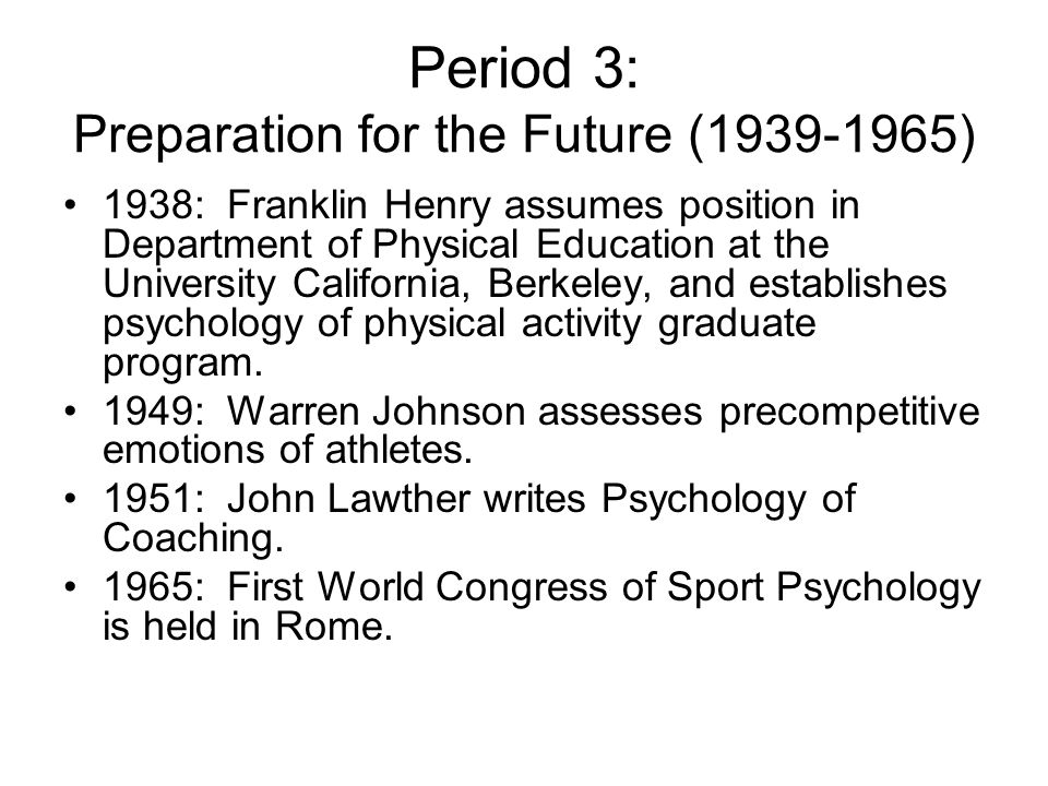 Period 3: Preparation for the Future (1939-1965) 1938: Franklin Henry assumes position in Department of Physical Education at the University Californi