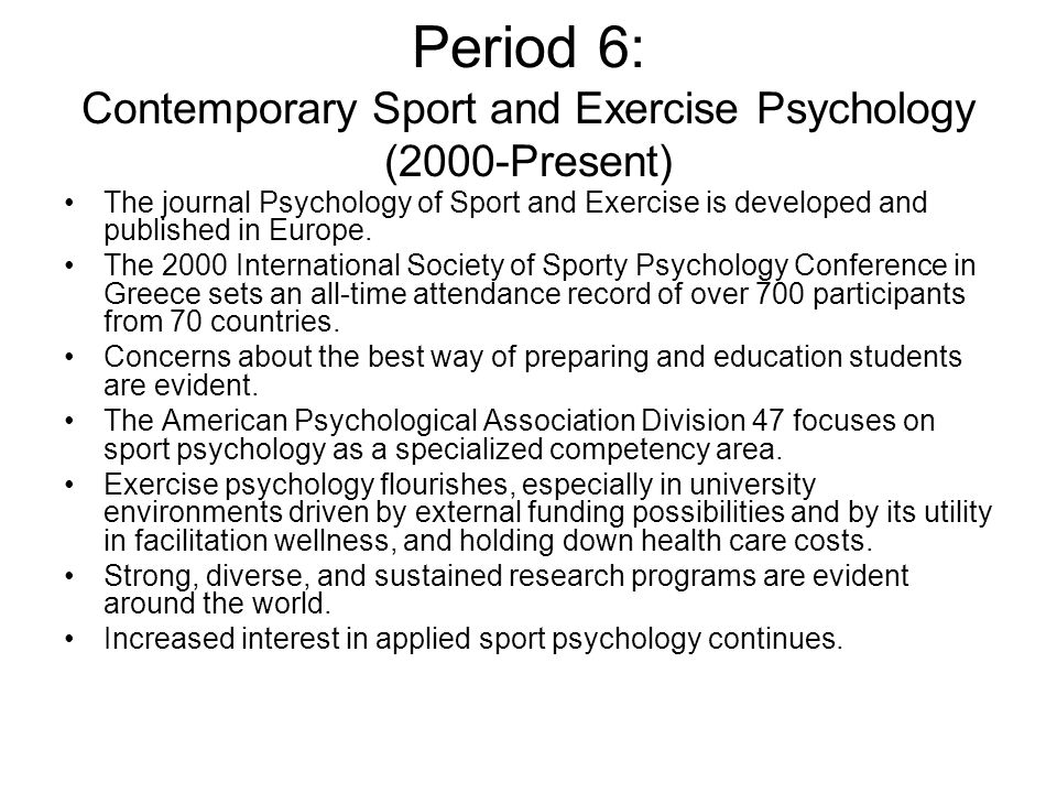 Period 6: Contemporary Sport and Exercise Psychology (2000-Present) The journal Psychology of Sport and Exercise is developed and published in Europe.