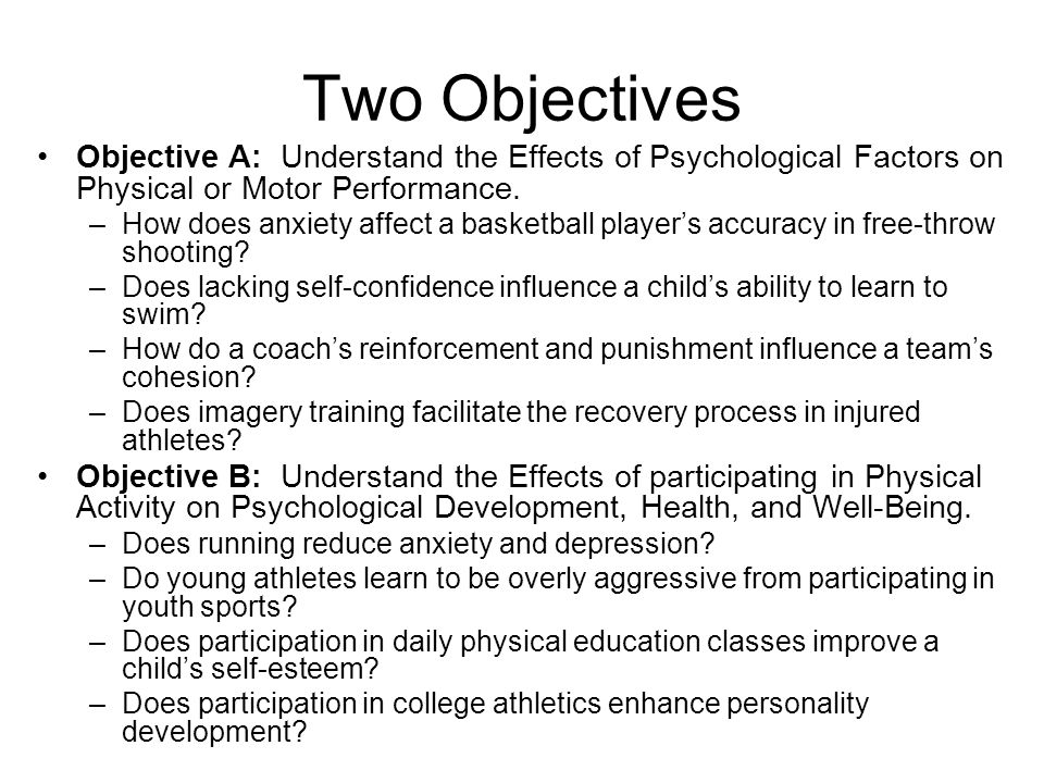 Two Objectives Objective A: Understand the Effects of Psychological Factors on Physical or Motor Performance. –How does anxiety affect a basketball pl
