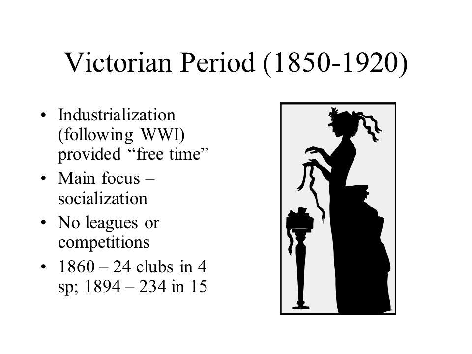 Victorian Period (1850-1920) Industrialization (following WWI) provided free time Main focus – socialization No leagues or competitions 1860 – 24 clubs in 4 sp; 1894 – 234 in 15