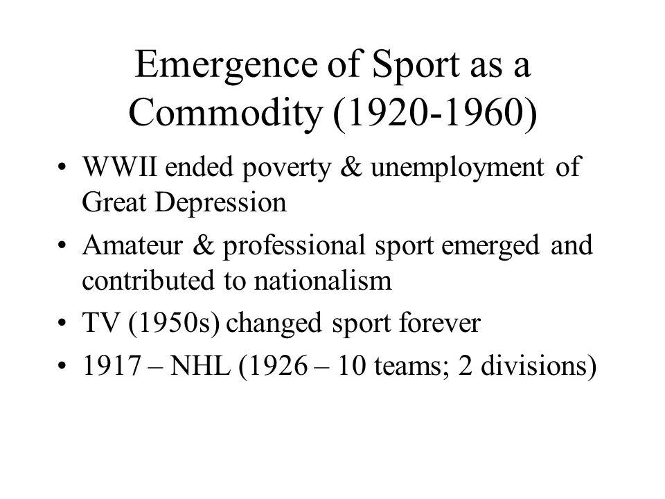Emergence of Sport as a Commodity (1920-1960) WWII ended poverty & unemployment of Great Depression Amateur & professional sport emerged and contributed to nationalism TV (1950s) changed sport forever 1917 – NHL (1926 – 10 teams; 2 divisions)