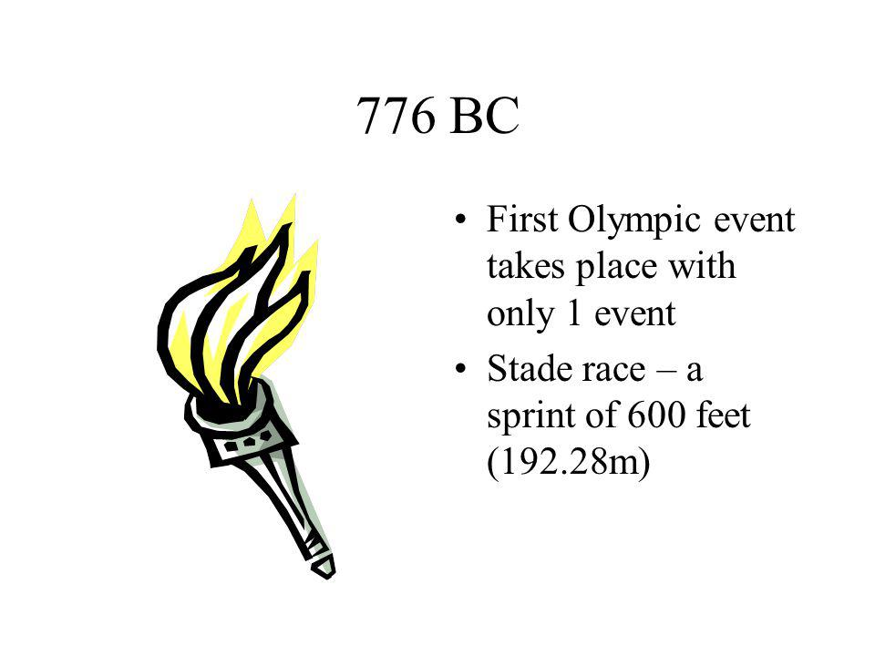 776 BC First Olympic event takes place with only 1 event Stade race – a sprint of 600 feet (192.28m)