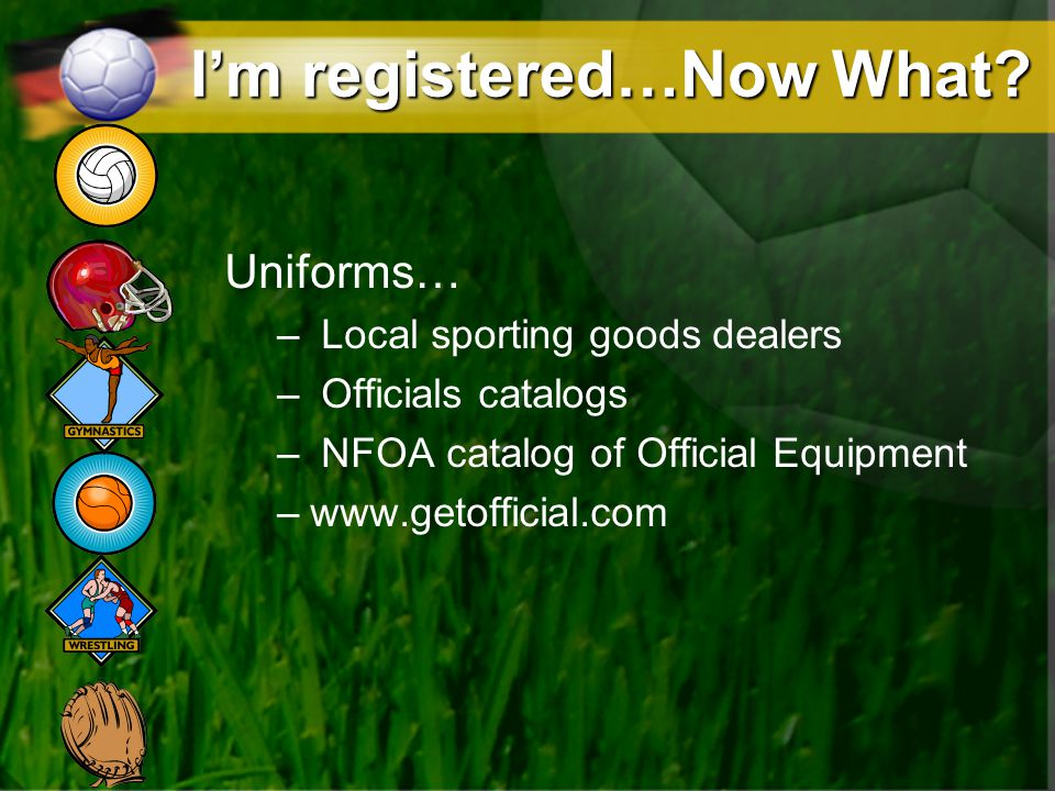 Im registered…Now What? Uniforms… – Local sporting goods dealers – Officials catalogs – NFOA catalog of Official Equipment –www.getofficial.com