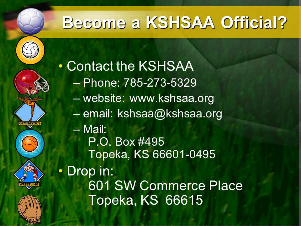 Become a KSHSAA Official? Contact the KSHSAA – Phone: 785-273-5329 – website: www.kshsaa.org – email: kshsaa@kshsaa.org – Mail: P.O. Box #495 Topeka,