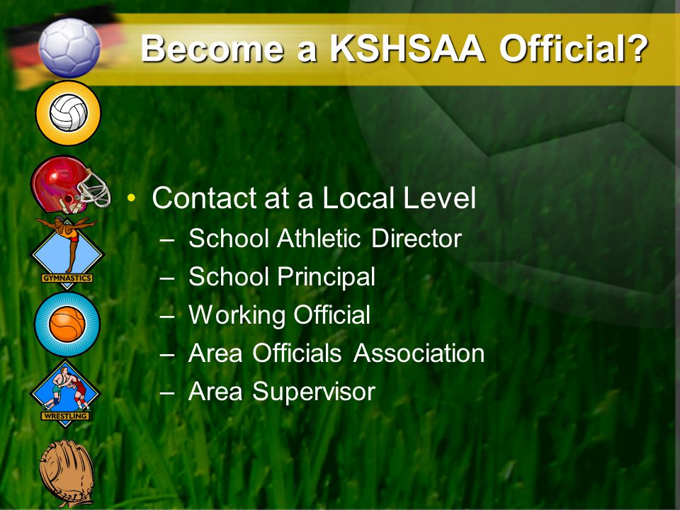 Become a KSHSAA Official? Contact at a Local Level – School Athletic Director – School Principal – Working Official – Area Officials Association – Are