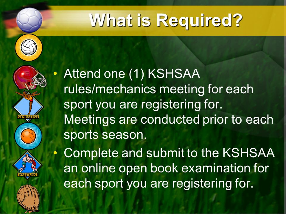 What is Required? Attend one (1) KSHSAA rules/mechanics meeting for each sport you are registering for. Meetings are conducted prior to each sports se