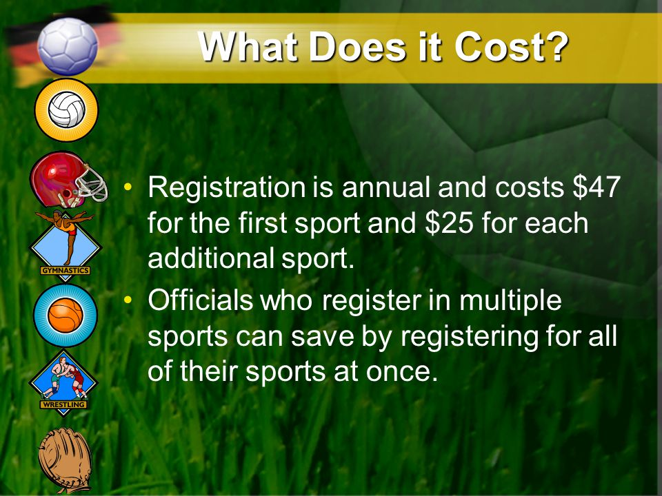 What Does it Cost? Registration is annual and costs $47 for the first sport and $25 for each additional sport. Officials who register in multiple spor