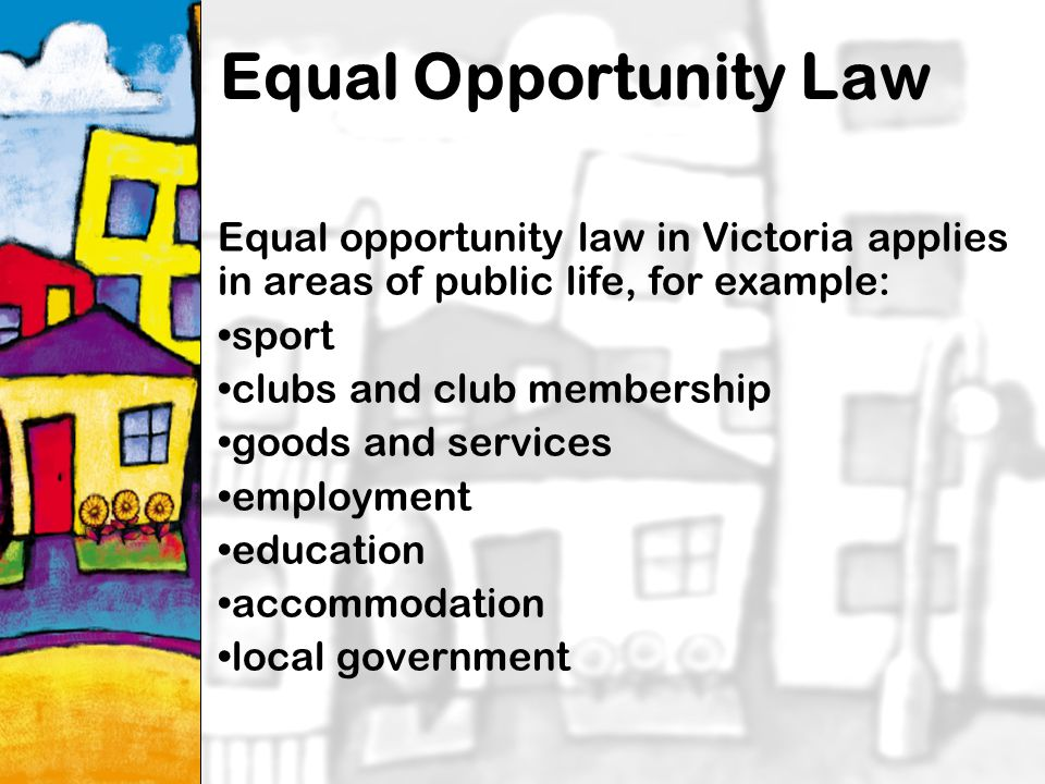 15 Equal Opportunity Law Equal opportunity law in Victoria applies in areas of public life, for example: sport clubs and club membership goods and services employment education accommodation local government