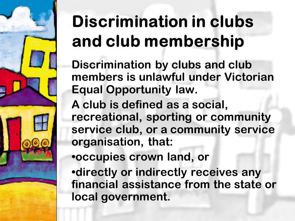 17 Discrimination in clubs and club membership Discrimination by clubs and club members is unlawful under Victorian Equal Opportunity law.