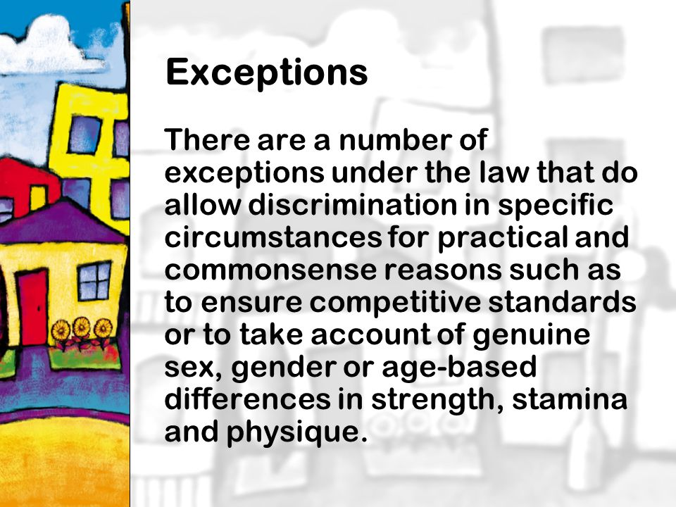 18 Exceptions There are a number of exceptions under the law that do allow discrimination in specific circumstances for practical and commonsense reasons such as to ensure competitive standards or to take account of genuine sex, gender or age-based differences in strength, stamina and physique.