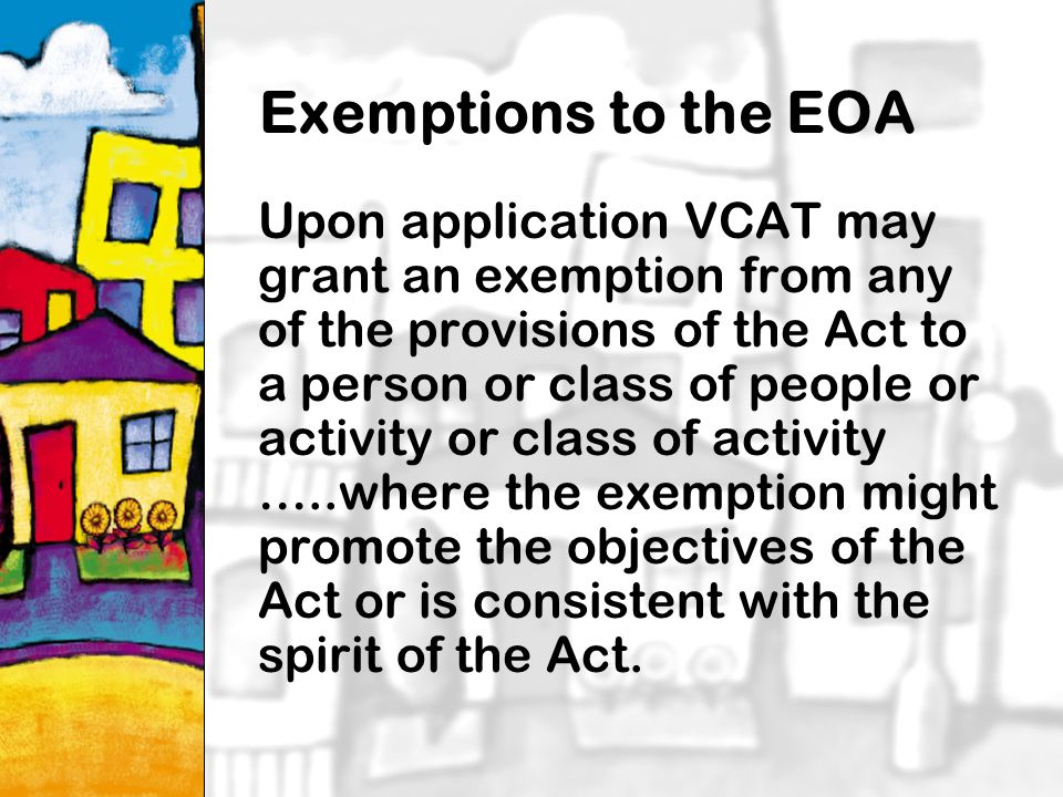 19 Exemptions to the EOA Upon application VCAT may grant an exemption from any of the provisions of the Act to a person or class of people or activity or class of activity …..where the exemption might promote the objectives of the Act or is consistent with the spirit of the Act.