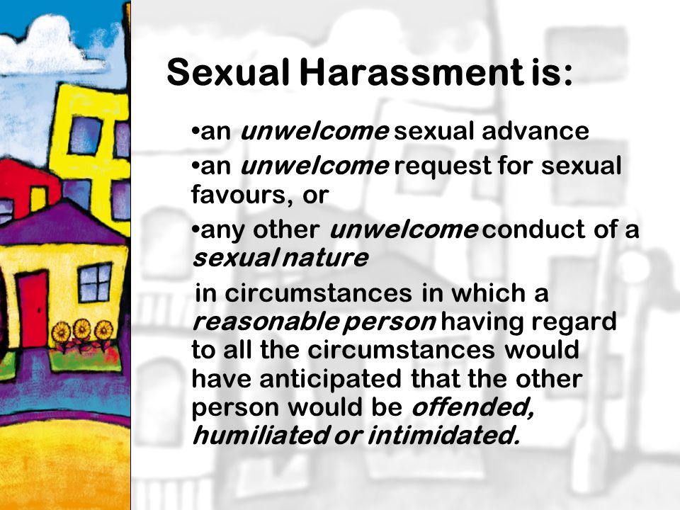 21 Sexual Harassment is: an unwelcome sexual advance an unwelcome request for sexual favours, or any other unwelcome conduct of a sexual nature in circumstances in which a reasonable person having regard to all the circumstances would have anticipated that the other person would be offended, humiliated or intimidated.