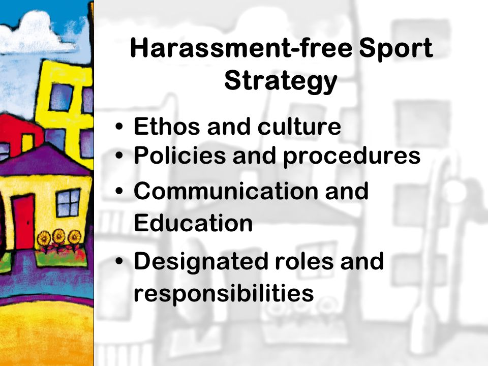 27 Harassment-free Sport Strategy Ethos and culture Policies and procedures Communication and Education Designated roles and responsibilities
