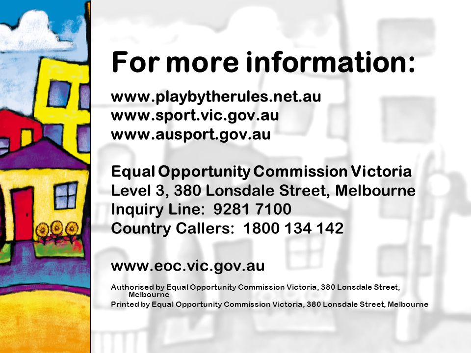 29 For more information: Equal Opportunity Commission Victoria Level 3, 380 Lonsdale Street, Melbourne Inquiry Line: Country Callers: Authorised by Equal Opportunity Commission Victoria, 380 Lonsdale Street, Melbourne Printed by Equal Opportunity Commission Victoria, 380 Lonsdale Street, Melbourne