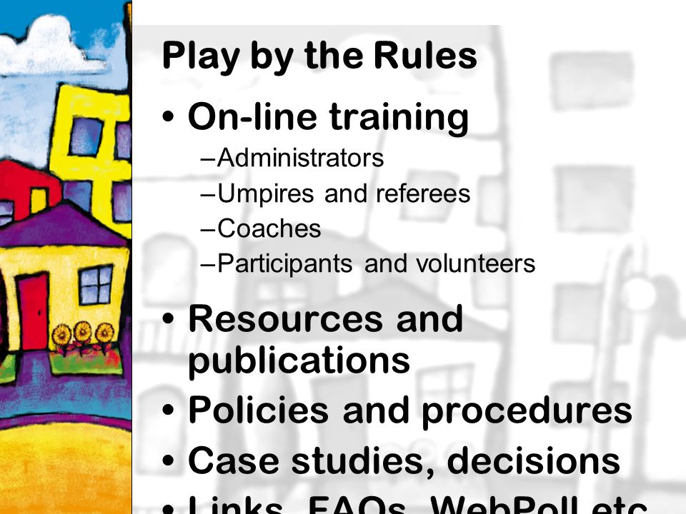 8 Play by the Rules On-line training –Administrators –Umpires and referees –Coaches –Participants and volunteers Resources and publications Policies and procedures Case studies, decisions Links, FAQs, WebPoll etc