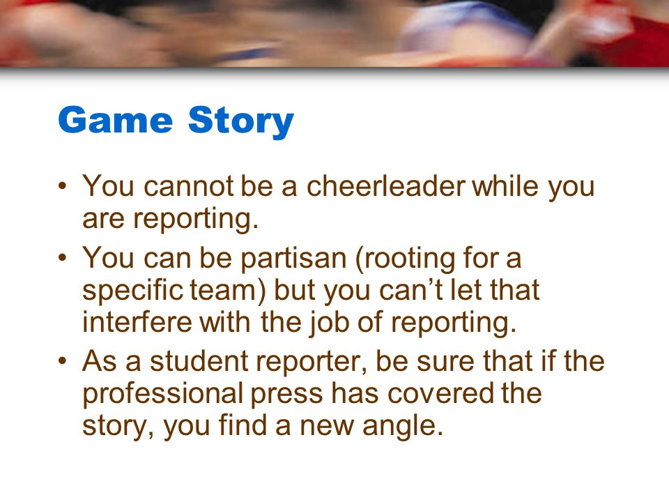 Interviewing for Game Story Be prepared to ask intelligent questions –Dont ask questions that point out the obvious (turning point in game – interception for touchdown with 30 sec.