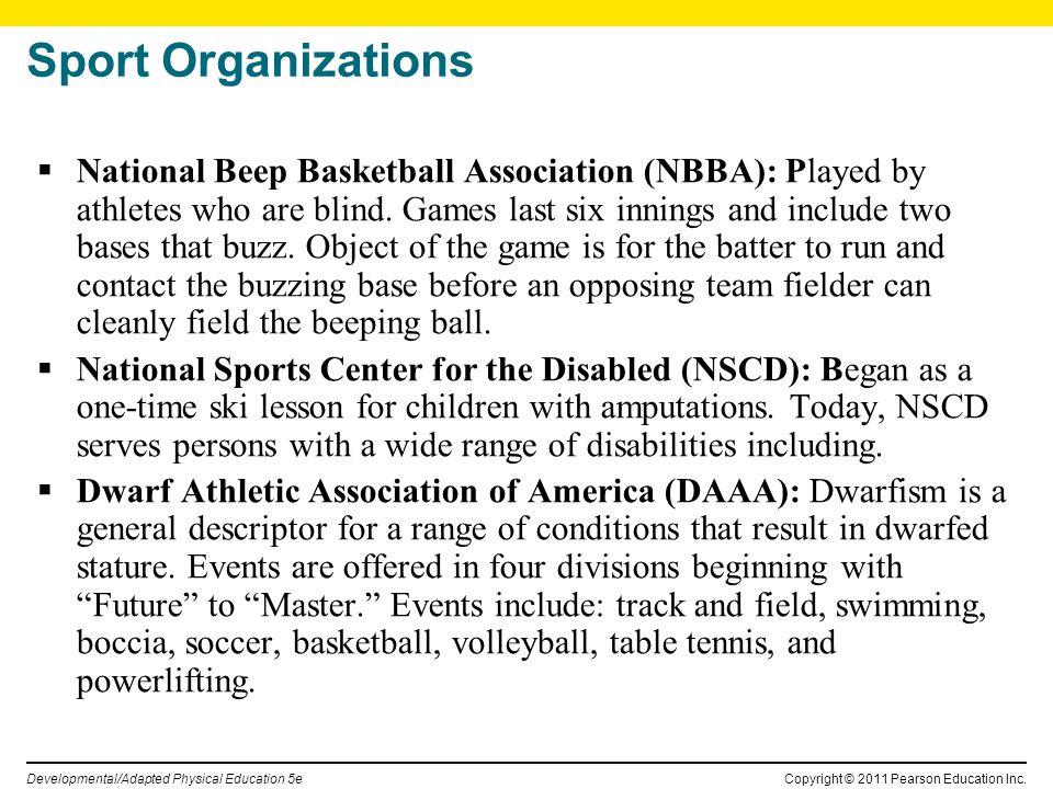 Copyright © 2011 Pearson Education Inc. Developmental/Adapted Physical Education 5e Sport Organizations National Beep Basketball Association (NBBA): P