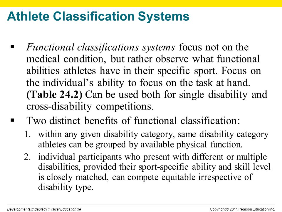 Copyright © 2011 Pearson Education Inc. Developmental/Adapted Physical Education 5e Athlete Classification Systems Functional classifications systems
