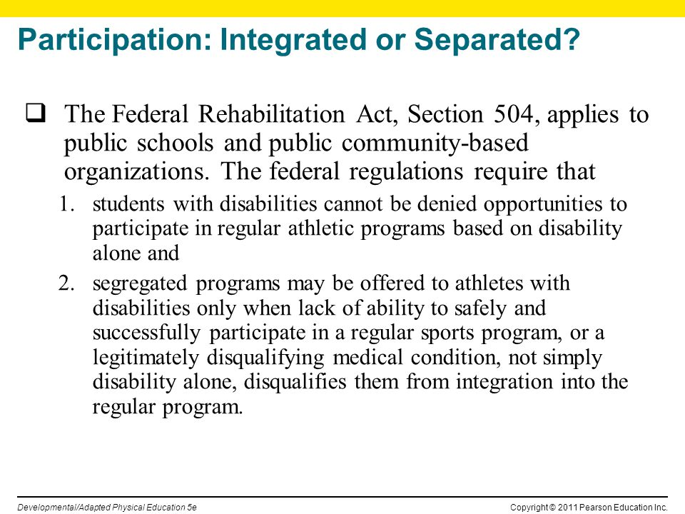 Copyright © 2011 Pearson Education Inc. Developmental/Adapted Physical Education 5e Participation: Integrated or Separated? The Federal Rehabilitation
