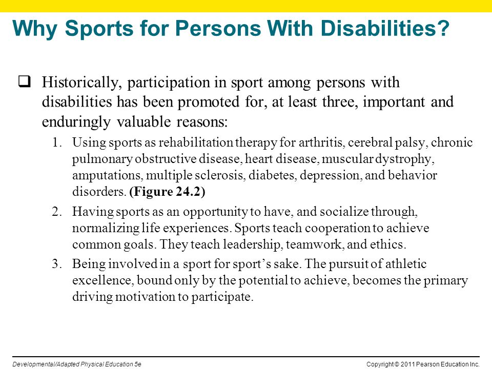 Copyright © 2011 Pearson Education Inc. Developmental/Adapted Physical Education 5e Why Sports for Persons With Disabilities? Historically, participat