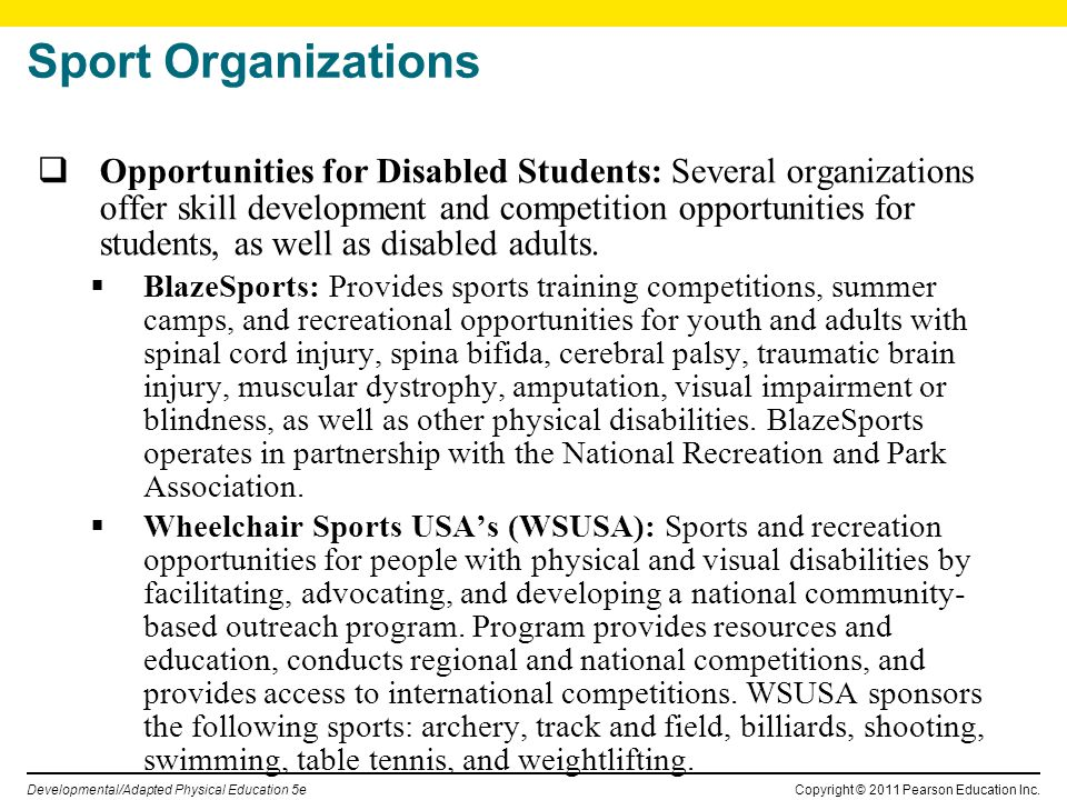 Copyright © 2011 Pearson Education Inc. Developmental/Adapted Physical Education 5e Sport Organizations Opportunities for Disabled Students: Several o