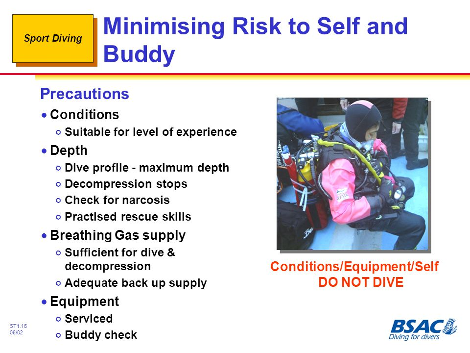 Sport Diving ST1.15 08/02 Minimising Risk to Self and Buddy Precautions !Conditions #Suitable for level of experience !Depth #Dive profile - maximum depth #Decompression stops #Check for narcosis #Practised rescue skills !Breathing Gas supply #Sufficient for dive & decompression #Adequate back up supply !Equipment #Serviced #Buddy check Conditions/Equipment/Self DO NOT DIVE