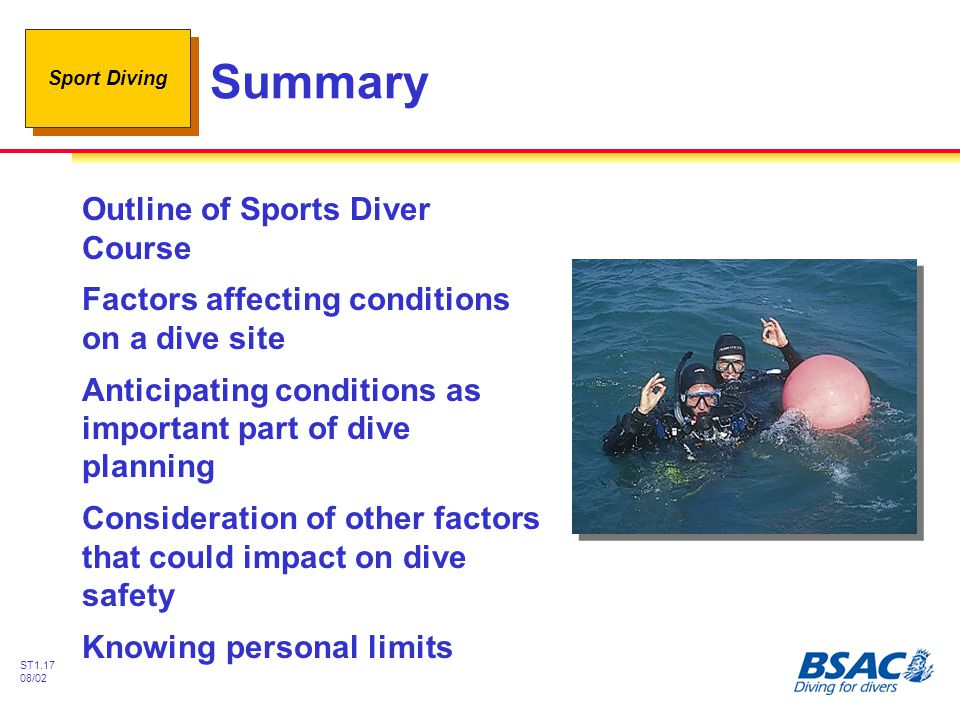 Sport Diving ST1.17 08/02 Summary Outline of Sports Diver Course Factors affecting conditions on a dive site Anticipating conditions as important part of dive planning Consideration of other factors that could impact on dive safety Knowing personal limits