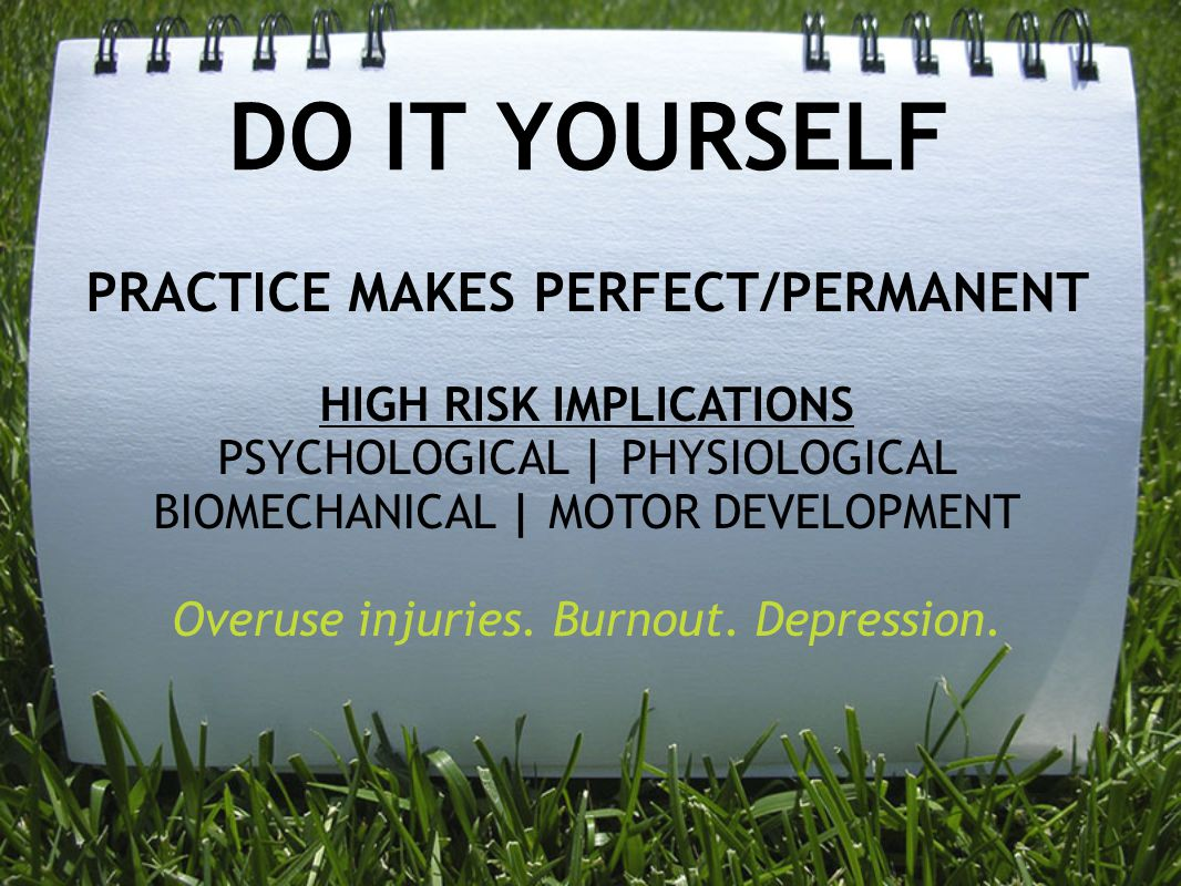 DO IT YOURSELF PRACTICE MAKES PERFECT/PERMANENT HIGH RISK IMPLICATIONS PSYCHOLOGICAL | PHYSIOLOGICAL BIOMECHANICAL | MOTOR DEVELOPMENT Overuse injurie