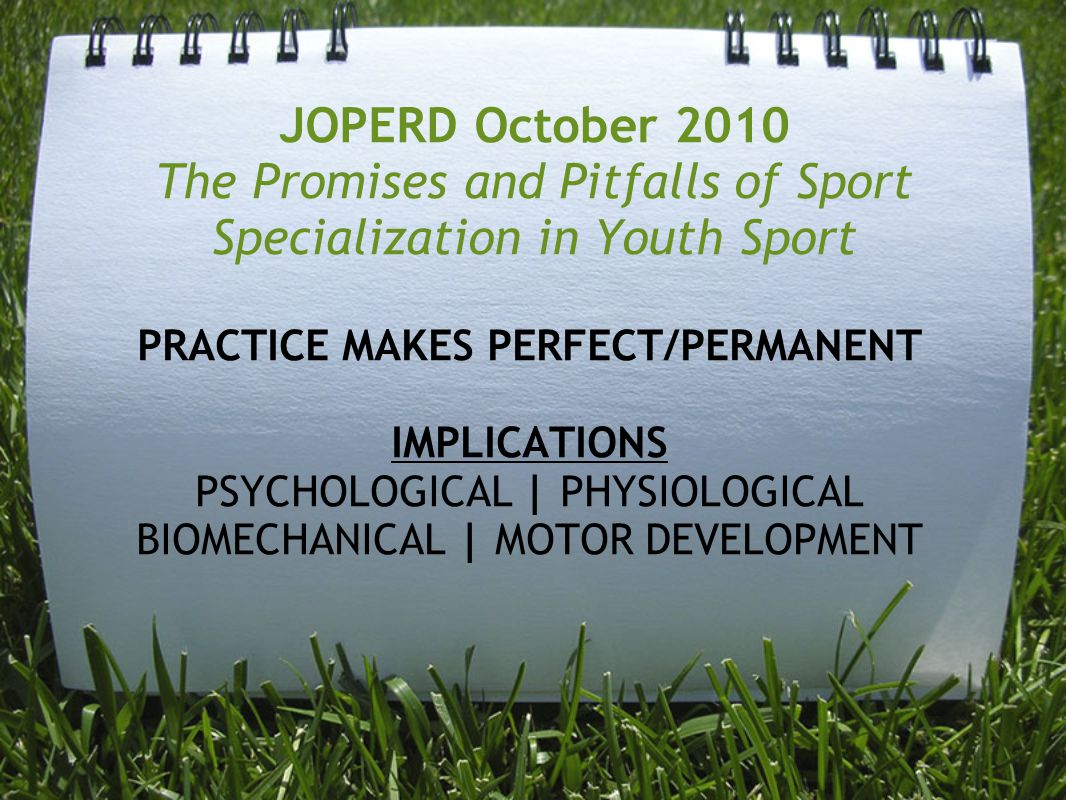 JOPERD October 2010 The Promises and Pitfalls of Sport Specialization in Youth Sport PRACTICE MAKES PERFECT/PERMANENT IMPLICATIONS PSYCHOLOGICAL | PHY