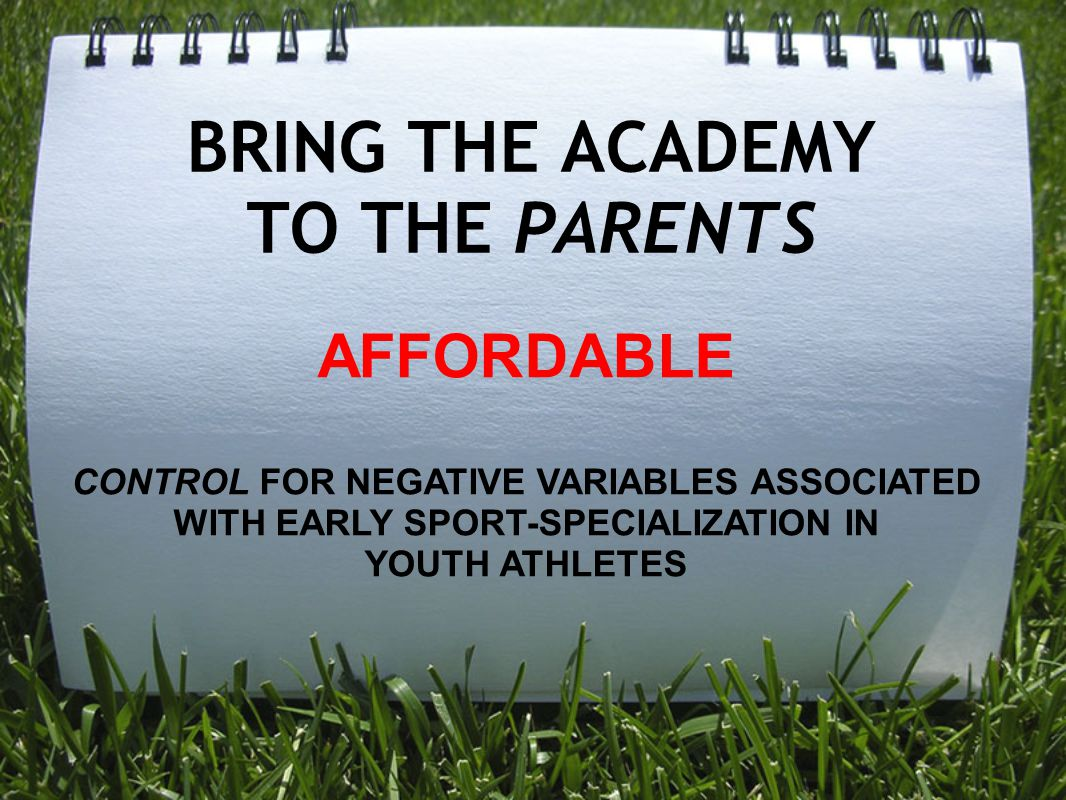 BRING THE ACADEMY TO THE PARENTS AFFORDABLE CONTROL FOR NEGATIVE VARIABLES ASSOCIATED WITH EARLY SPORT-SPECIALIZATION IN YOUTH ATHLETES