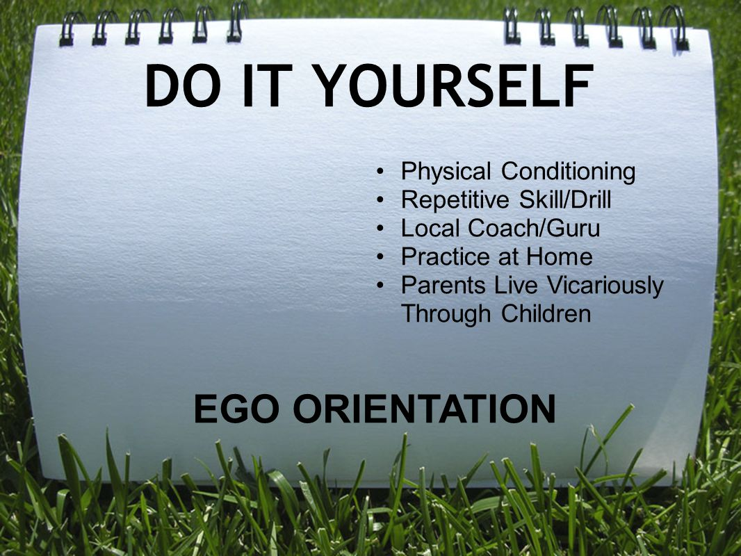 DO IT YOURSELF EGO ORIENTATION Physical Conditioning Repetitive Skill/Drill Local Coach/Guru Practice at Home Parents Live Vicariously Through Childre