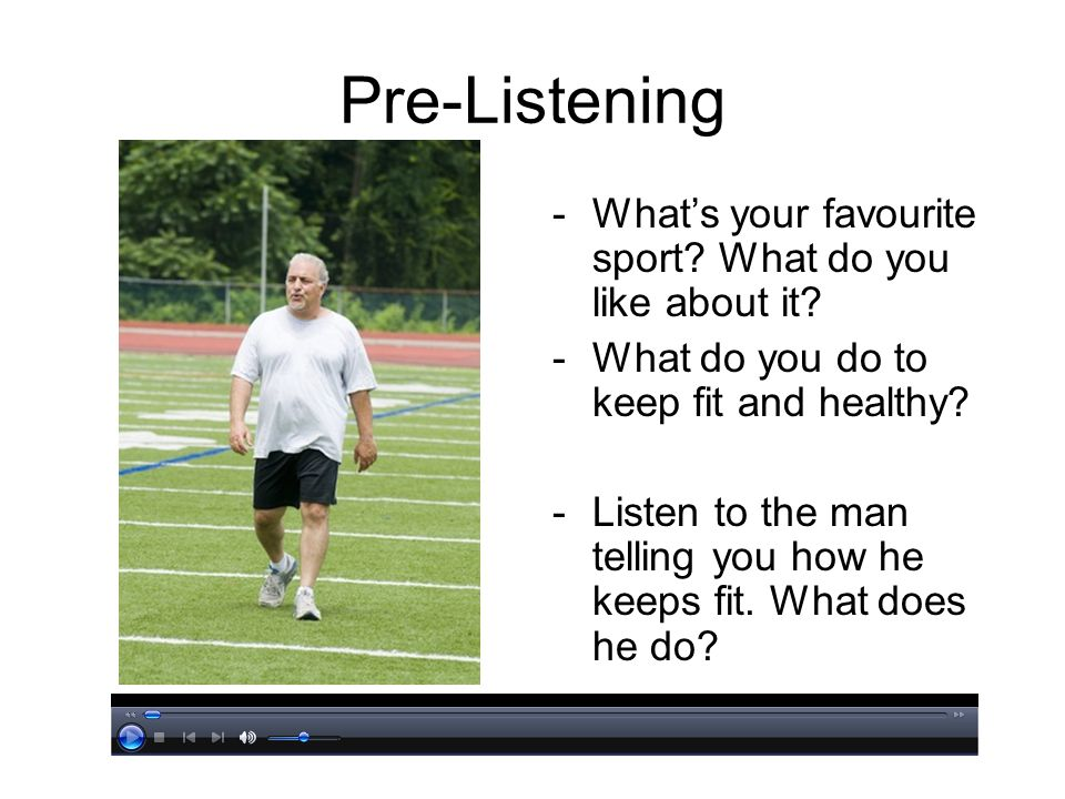 Pre-Listening -Whats your favourite sport? What do you like about it? -What do you do to keep fit and healthy? -Listen to the man telling you how he k