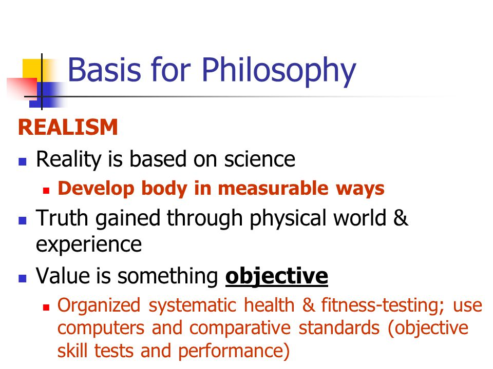 Basis for Philosophy REALISM Reality is based on science Develop body in measurable ways Truth gained through physical world & experience Value is something objective Organized systematic health & fitness-testing; use computers and comparative standards (objective skill tests and performance)