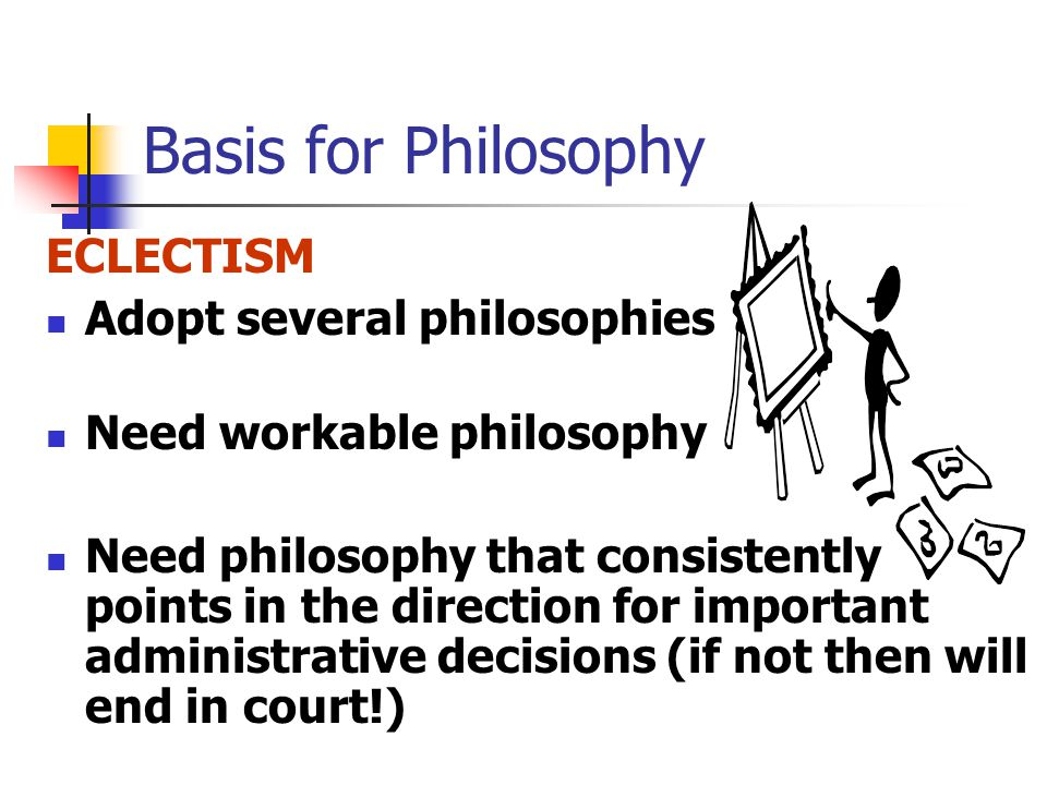 Basis for Philosophy ECLECTISM Adopt several philosophies Need workable philosophy Need philosophy that consistently points in the direction for important administrative decisions (if not then will end in court!)