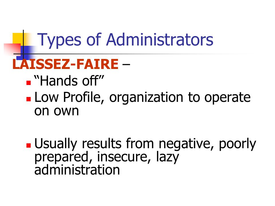 Types of Administrators LAISSEZ-FAIRE – Hands off Low Profile, organization to operate on own Usually results from negative, poorly prepared, insecure, lazy administration