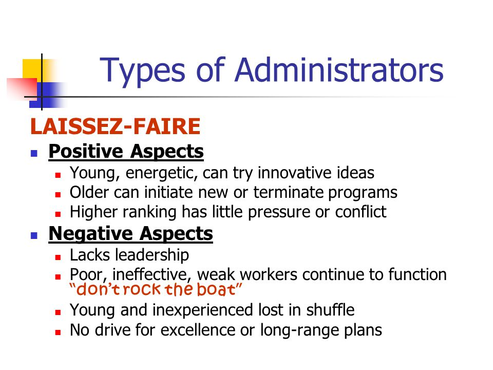 Types of Administrators LAISSEZ-FAIRE Positive Aspects Young, energetic, can try innovative ideas Older can initiate new or terminate programs Higher ranking has little pressure or conflict Negative Aspects Lacks leadership Poor, ineffective, weak workers continue to function dont rock the boat Young and inexperienced lost in shuffle No drive for excellence or long-range plans