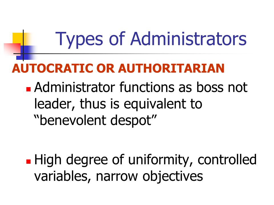 Types of Administrators AUTOCRATIC OR AUTHORITARIAN Administrator functions as boss not leader, thus is equivalent to benevolent despot High degree of uniformity, controlled variables, narrow objectives
