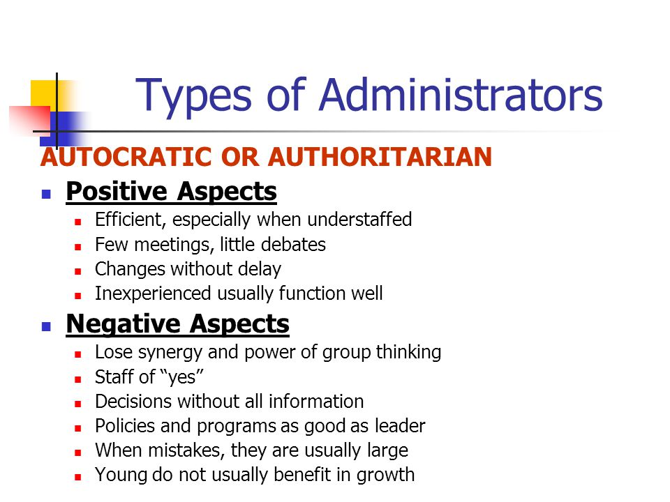 Types of Administrators AUTOCRATIC OR AUTHORITARIAN Positive Aspects Efficient, especially when understaffed Few meetings, little debates Changes without delay Inexperienced usually function well Negative Aspects Lose synergy and power of group thinking Staff of yes Decisions without all information Policies and programs as good as leader When mistakes, they are usually large Young do not usually benefit in growth