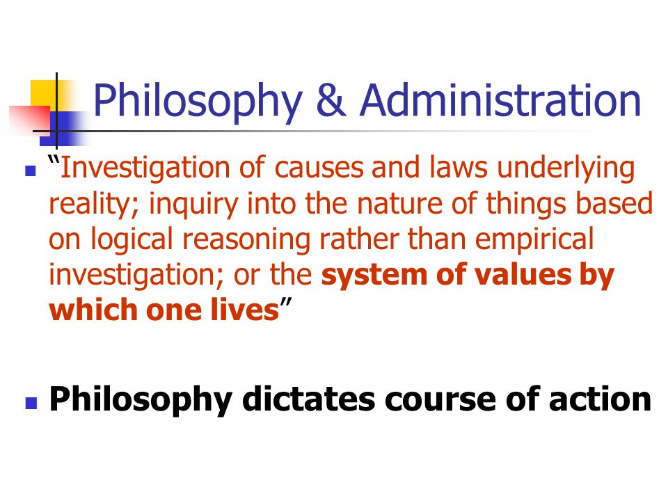 Philosophy & Administration Investigation of causes and laws underlying reality; inquiry into the nature of things based on logical reasoning rather than empirical investigation; or the system of values by which one lives Philosophy dictates course of action