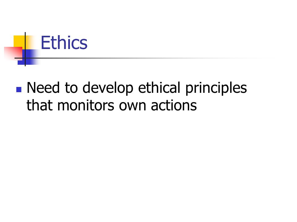 Ethics Need to develop ethical principles that monitors own actions
