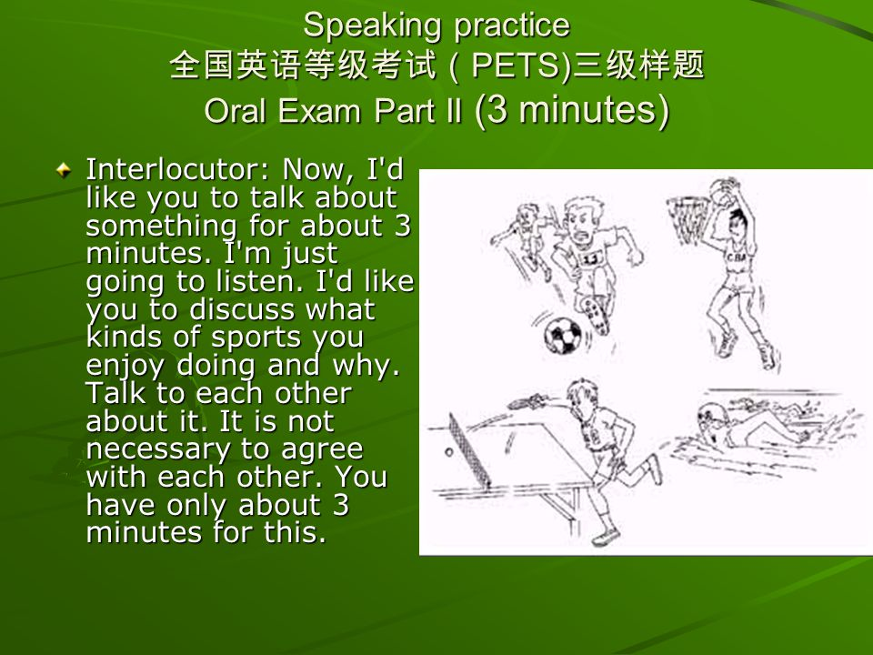 Speaking practice PETS) Oral Exam Part II (3 minutes) Interlocutor: Now, I'd like you to talk about something for about 3 minutes. I'm just going to l