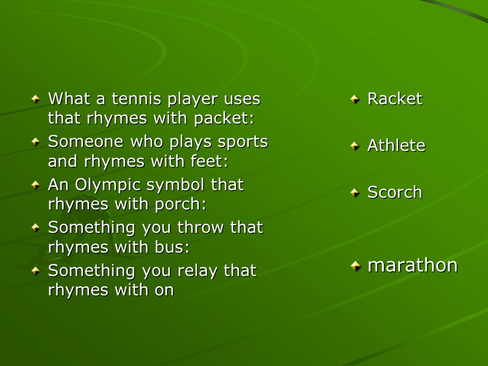 What a tennis player uses that rhymes with packet: Someone who plays sports and rhymes with feet: An Olympic symbol that rhymes with porch: Something